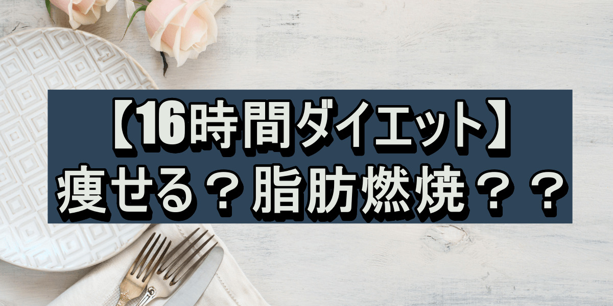 【16時間ダイエット】痩せる?脂肪燃焼??
