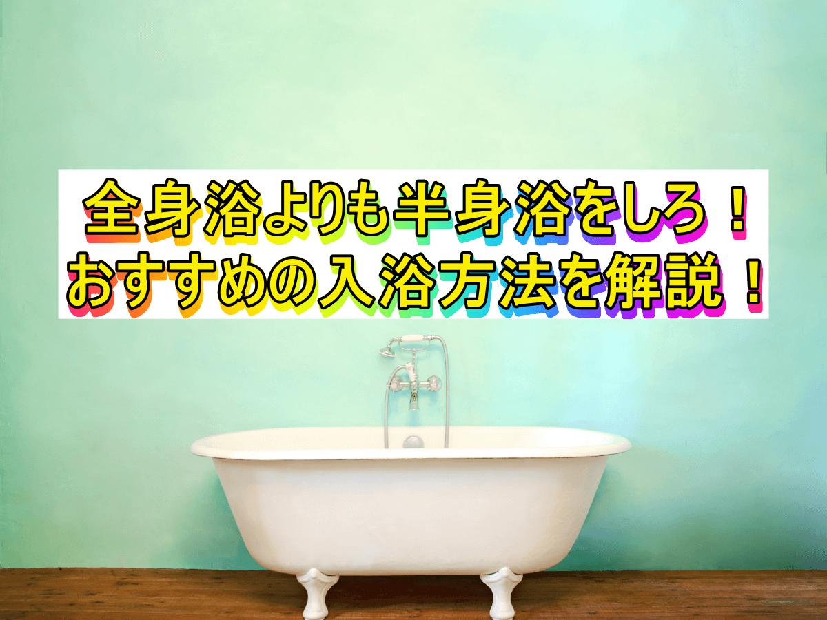 全身浴よりも半身浴をしろ!おすすめの入浴方法を解説!