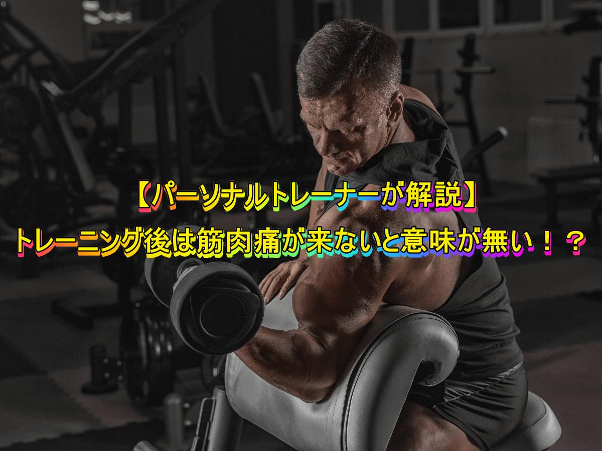 【パーソナルトレーナーが解説】トレーニング後は筋肉痛が来ないと意味が無い!?
